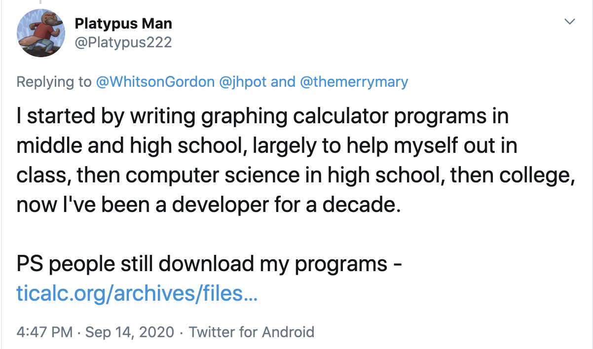 I started by writing graphing calculator programs in middle and high school, largely to help myself out in class, then computer science in high school, then college, now I've been a developer for a decade. PS people still download my programs