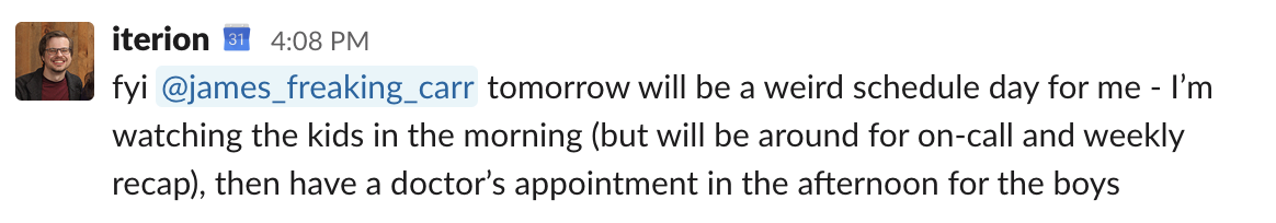 fyi @james_freaking_carr tomorrow will be a weird schedule day for me - I'm watching the kids in the morning (but will be around for on-call and weekly recap), then have a doctor's appointment in the afternoon for the boys