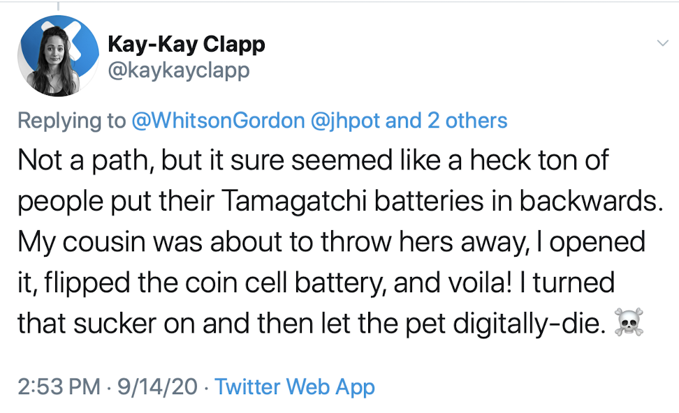 it sure seemed like a heck ton of people put their Tamagatchi batteries in backwards. My cousin was about to throw hers away, I opened it, flipped the coin cell battery, and voila! I turned that sucker on and then let the pet digitally-die.