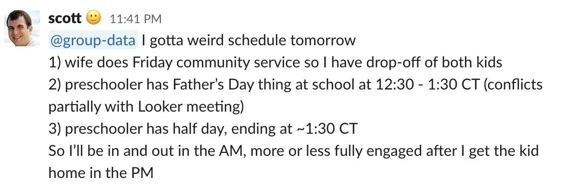 @group-data I gotta weird schedule tomorrow 1) wife does Friday community service so I have drop-off of both kids 2) preschooler has Father's Day thing at school at 12:30 - 1:30 CT (conflicts partially with Looker meeting) 3) preschooler has half day, ending at 1:30 CT So I'll be in and out in the AM, more or less fully engaged after I get the kid home in the PM