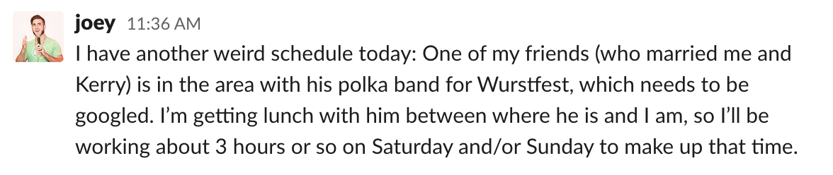 I have another weird schedule today: One of my friends (who married me and Kerry) is in the area with his polka band for Wurstfest, which needs to be googled. I'm getting lunch with him between where he is and I am, so I'll be working about 3 hours or so on Saturday and/or Sunday to make up that time.